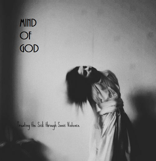 Mind of God- Treating the Sick Through Sonic Violence